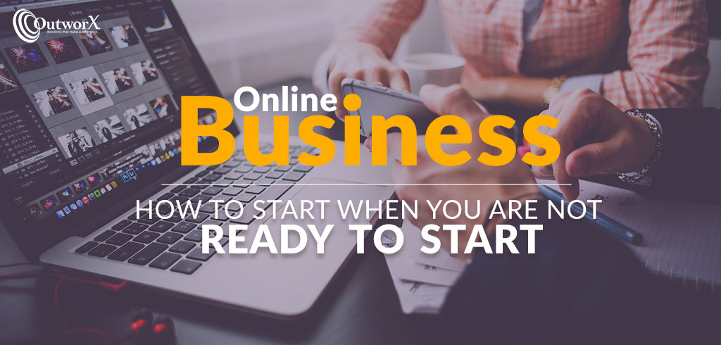 Online Business – how to start when you are not ready to